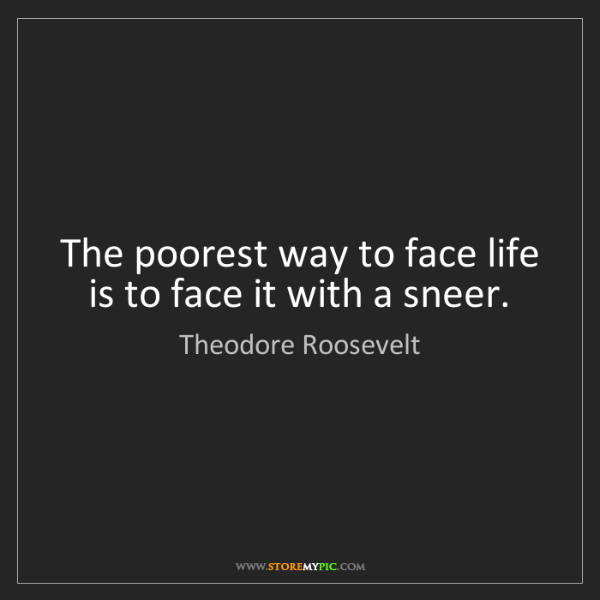 Theodore Roosevelt: The poorest way to face life is to face it with a sneer.