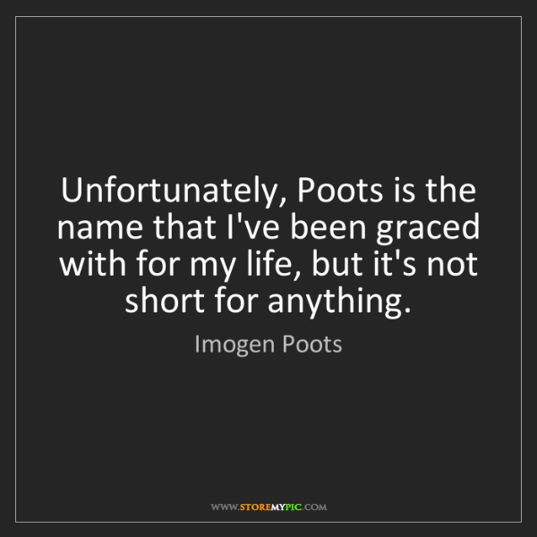 Imogen Poots: Unfortunately, Poots is the name that I've been graced...