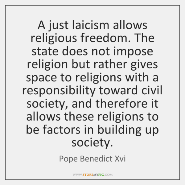 A just laicism allows religious freedom. The state does not impose religion ...