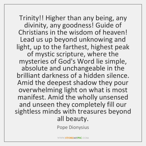 Trinity!! Higher than any being, any divinity, any goodness! Guide of Christians ...
