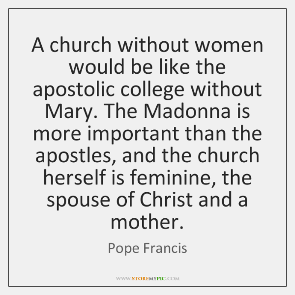 A church without women would be like the apostolic college without Mary. ...