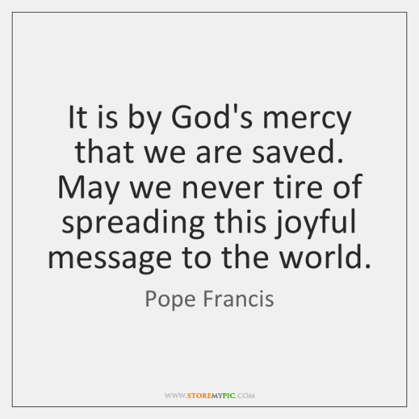 It is by God's mercy that we are saved. May we never ...