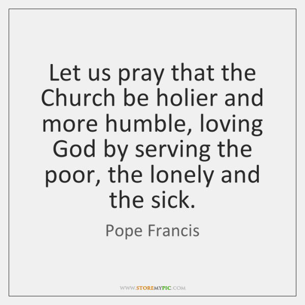 Let us pray that the Church be holier and more humble, loving ...