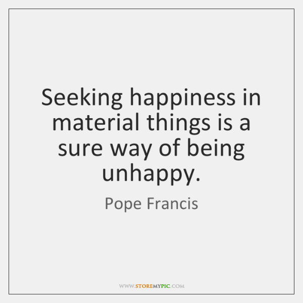 Seeking happiness in material things is a sure way of being unhappy.