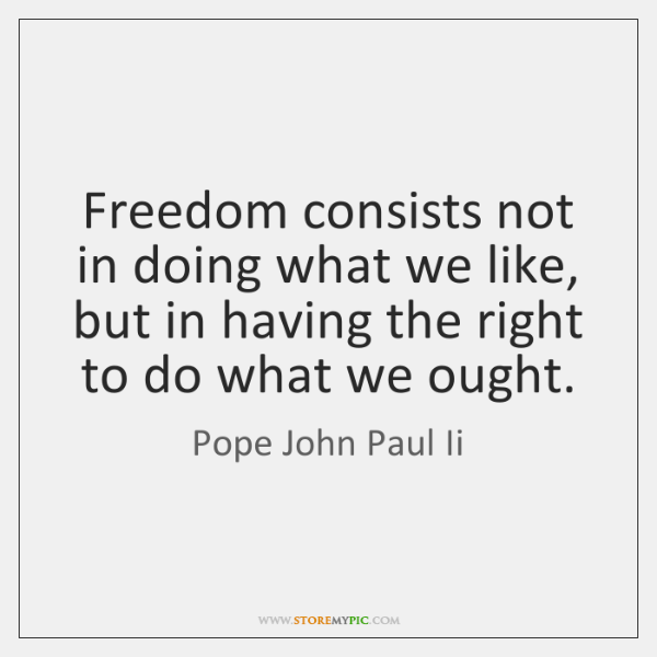 Freedom consists not in doing what we like, but in having the ...