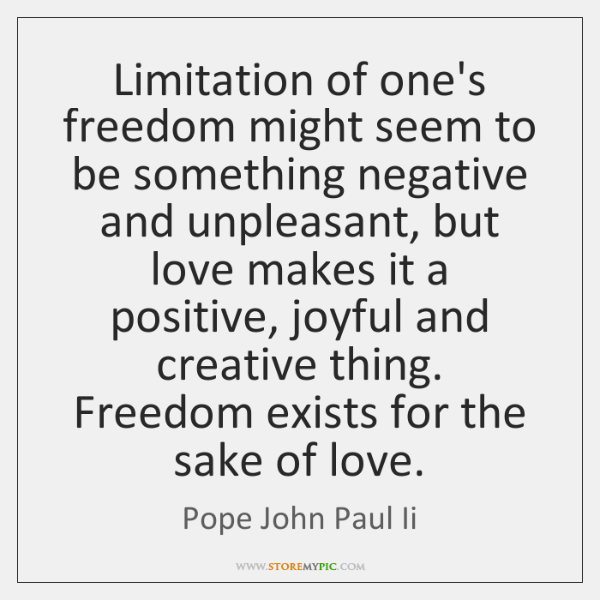 Limitation of one's freedom might seem to be something negative and unpleasant, ...