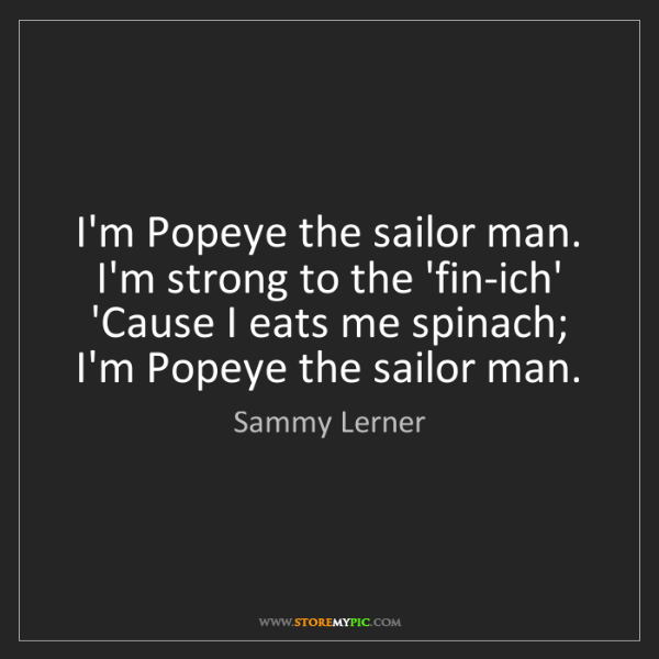 Sammy Lerner: I'm Popeye the sailor man. I'm strong to the 'fin-ich'...