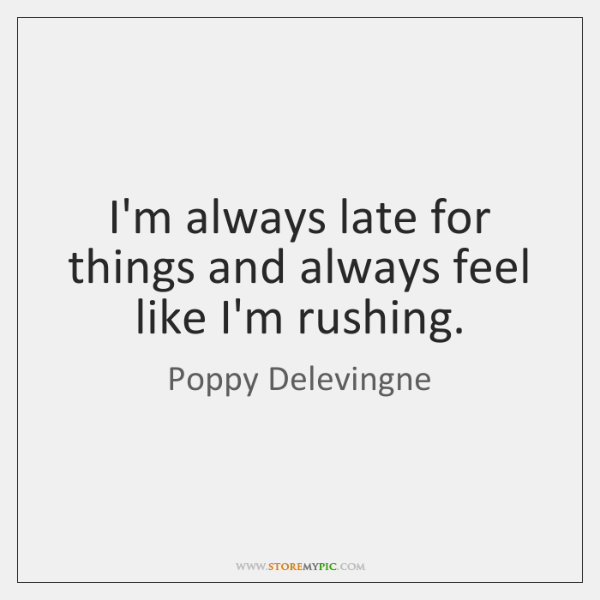 I'm always late for things and always feel like I'm rushing.