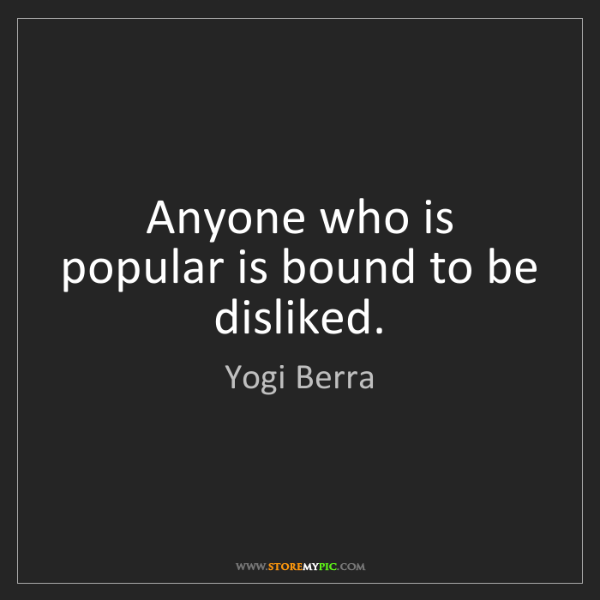 Yogi Berra: Anyone who is popular is bound to be disliked.