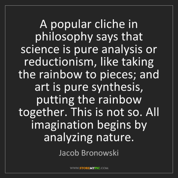Jacob Bronowski: A popular cliche in philosophy says that science is pure...