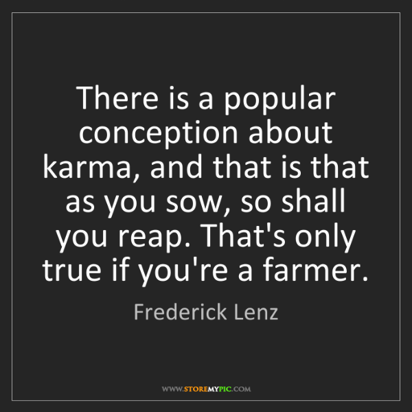 Frederick Lenz: There is a popular conception about karma, and that is...
