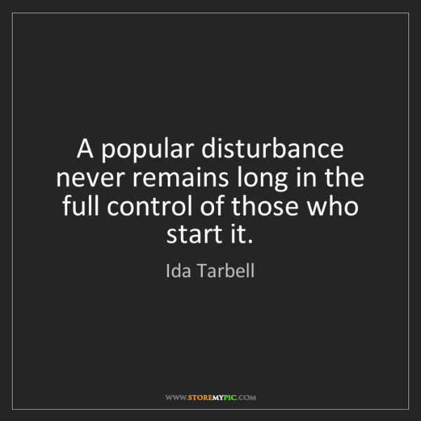 Ida Tarbell: A popular disturbance never remains long in the full...