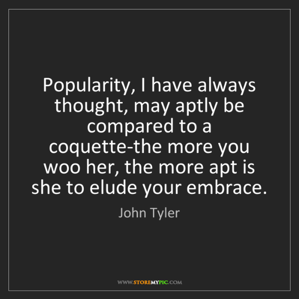 John Tyler: Popularity, I have always thought, may aptly be compared...