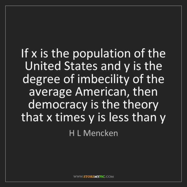 H L Mencken: If x is the population of the United States and y is...