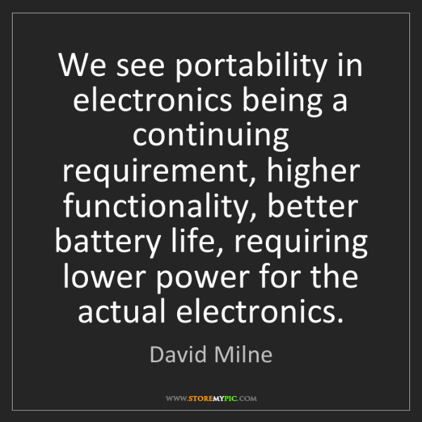 David Milne: We see portability in electronics being a continuing...