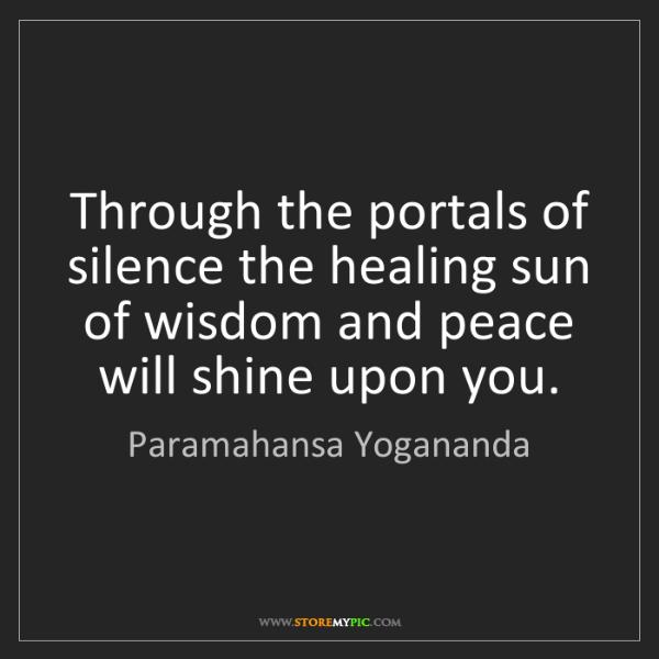 Paramahansa Yogananda: Through the portals of silence the healing sun of wisdom...