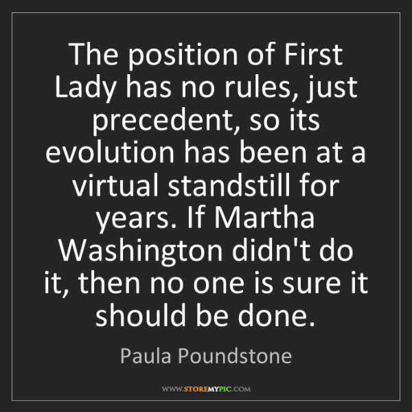Paula Poundstone: The position of First Lady has no rules, just precedent,...