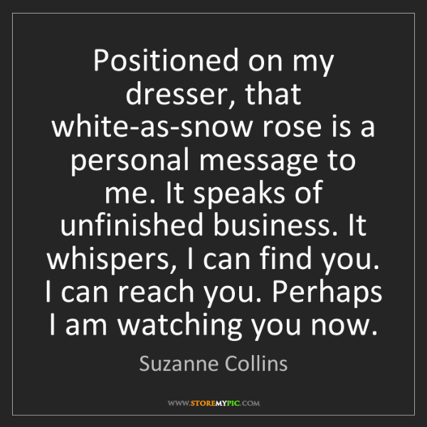Suzanne Collins: Positioned on my dresser, that white-as-snow rose is...
