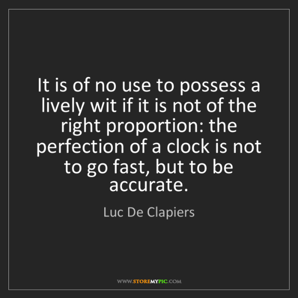 Luc De Clapiers: It is of no use to possess a lively wit if it is not...