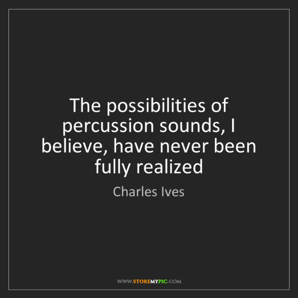 Charles Ives: The possibilities of percussion sounds, I believe, have...