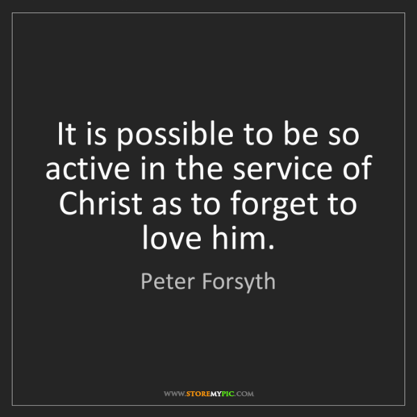 Peter Forsyth: It is possible to be so active in the service of Christ...