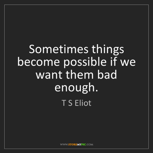 T S Eliot: Sometimes things become possible if we want them bad...