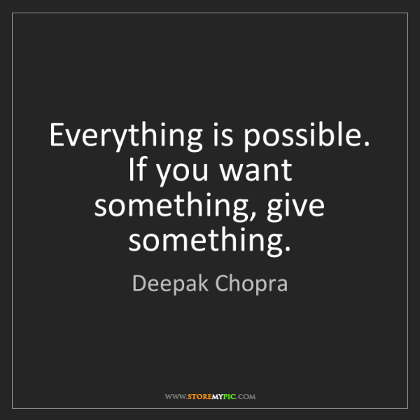 Deepak Chopra: Everything is possible. If you want something, give something.