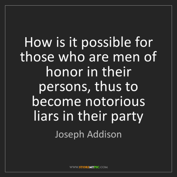 Joseph Addison: How is it possible for those who are men of honor in...