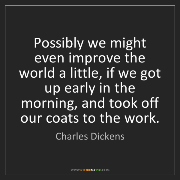 Charles Dickens: Possibly we might even improve the world a little, if...