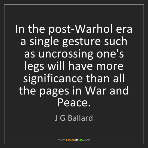 J G Ballard: In the post-Warhol era a single gesture such as uncrossing...
