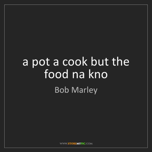 Bob Marley: a pot a cook but the food na kno