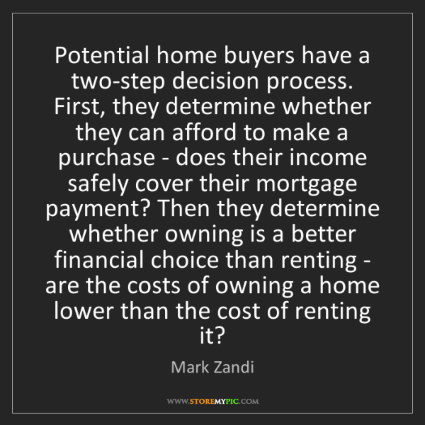 Mark Zandi: Potential home buyers have a two-step decision process....