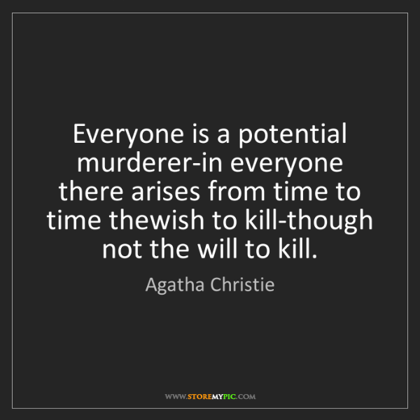 Agatha Christie: Everyone is a potential murderer-in everyone there arises...