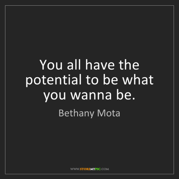 Bethany Mota: You all have the potential to be what you wanna be.