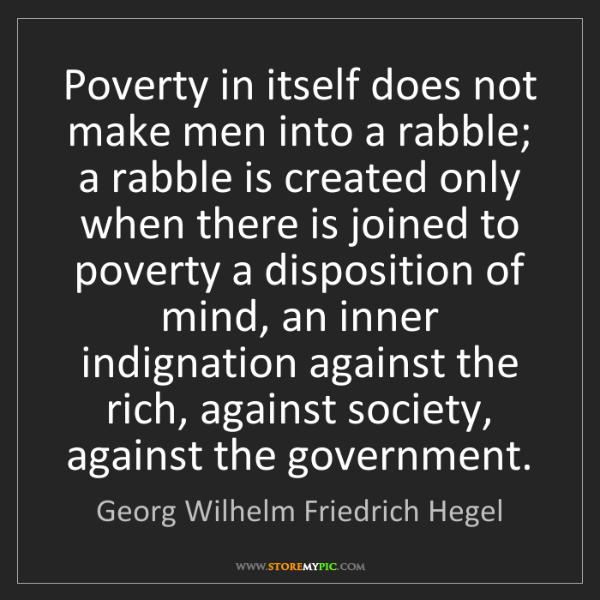 Georg Wilhelm Friedrich Hegel: Poverty in itself does not make men into a rabble; a...