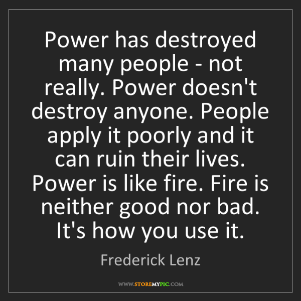 Frederick Lenz: Power has destroyed many people - not really. Power doesn't...
