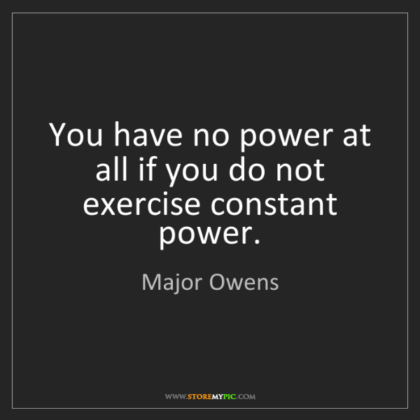 Major Owens: You have no power at all if you do not exercise constant...