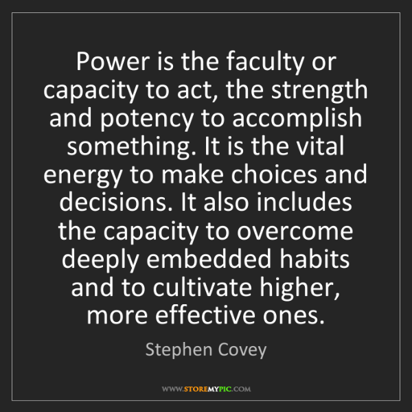 Stephen Covey: Power is the faculty or capacity to act, the strength...