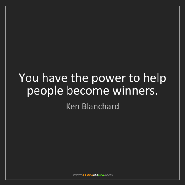 Ken Blanchard: You have the power to help people become winners.