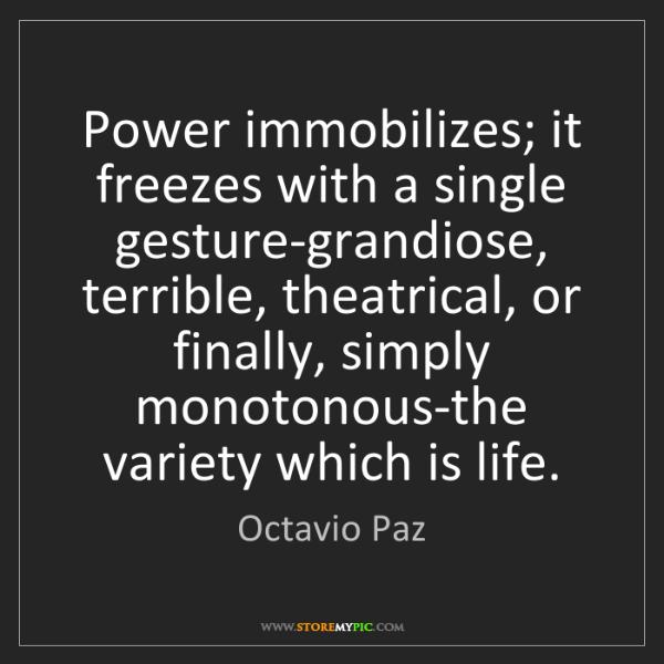 Octavio Paz: Power immobilizes; it freezes with a single gesture-grandiose,...