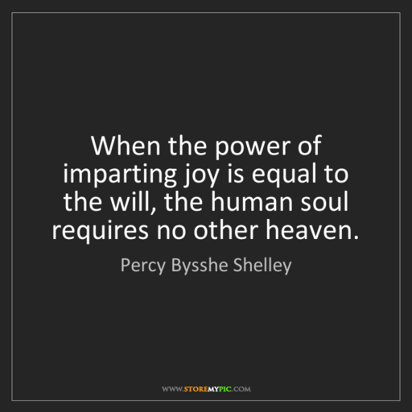 Percy Bysshe Shelley: When the power of imparting joy is equal to the will,...