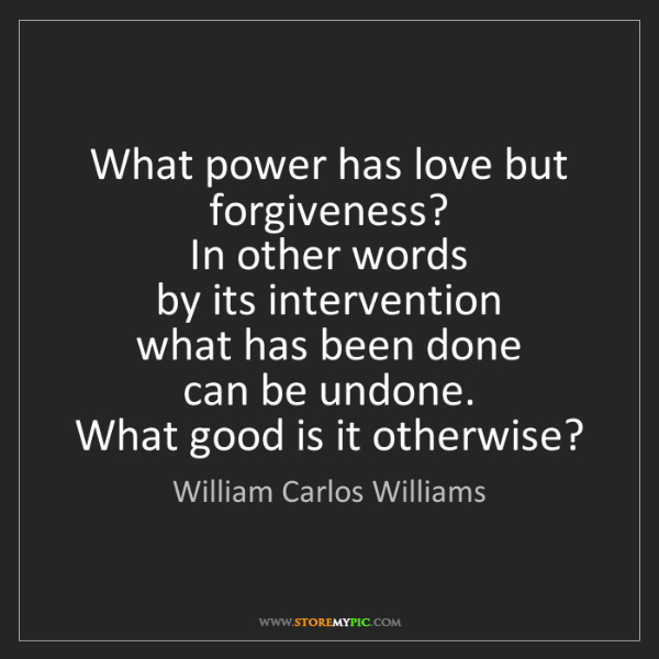 William Carlos Williams: What power has love but forgiveness?   In other words...