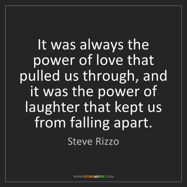 Steve Rizzo: It was always the power of love that pulled us through,...