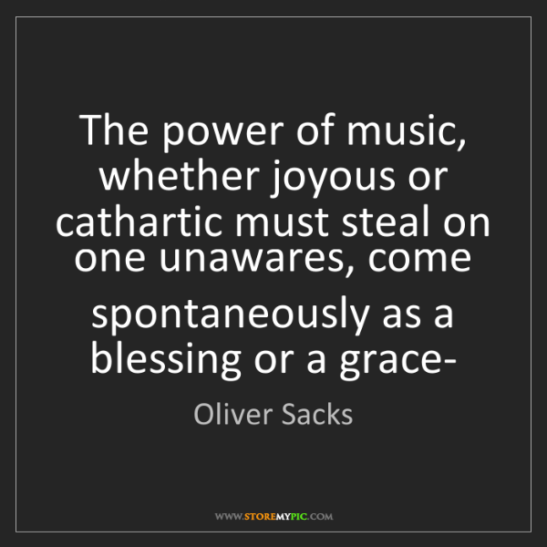 Oliver Sacks: The power of music, whether joyous or cathartic must...