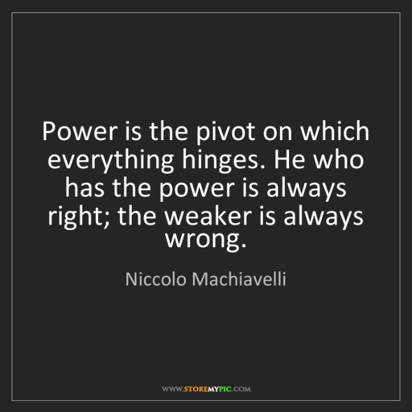 Niccolo Machiavelli: Power is the pivot on which everything hinges. He who...