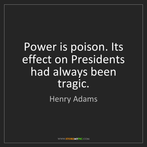 Henry Adams: Power is poison. Its effect on Presidents had always...