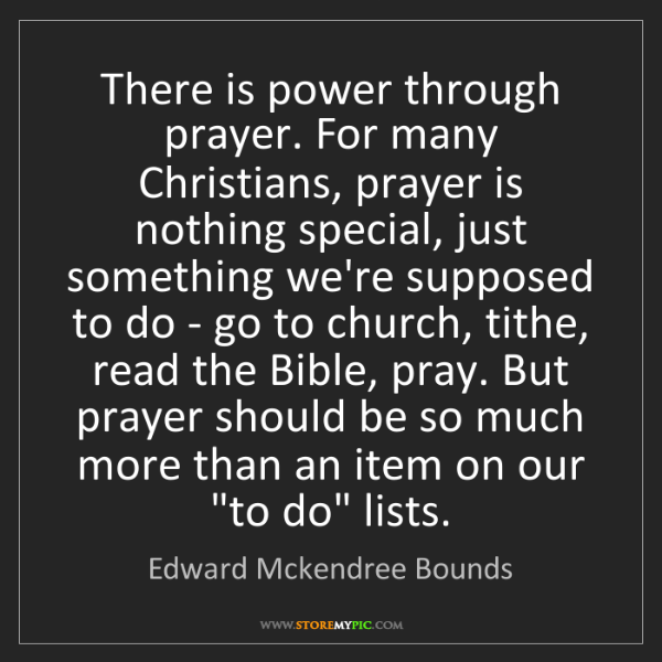 Edward Mckendree Bounds: There is power through prayer. For many Christians, prayer...