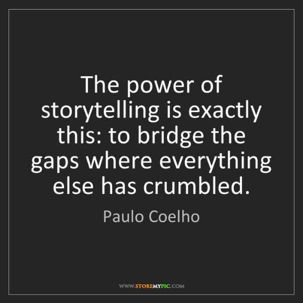 Paulo Coelho: The power of storytelling is exactly this: to bridge...