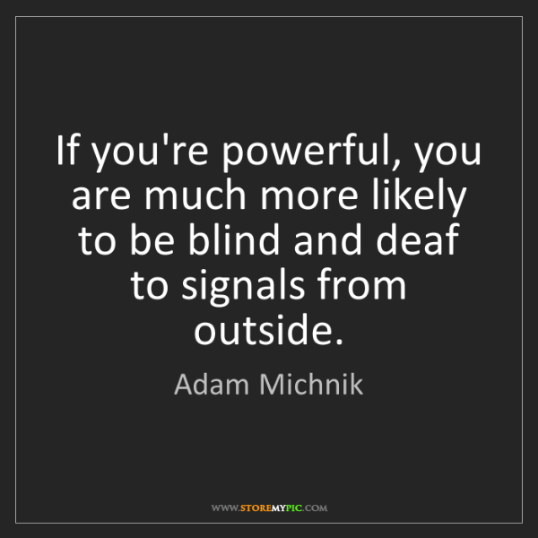 Adam Michnik: If you're powerful, you are much more likely to be blind...