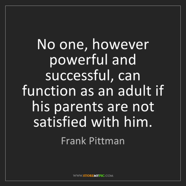 Frank Pittman: No one, however powerful and successful, can function...